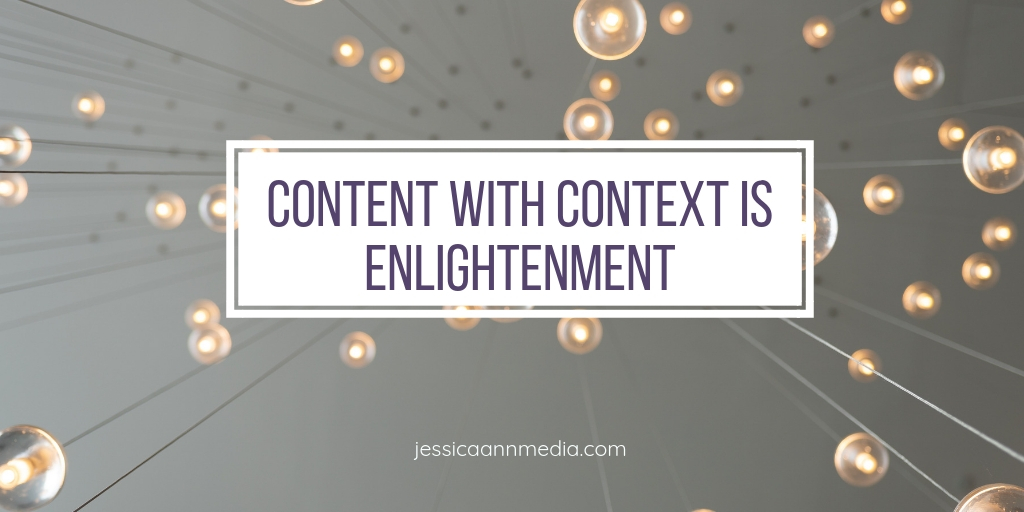 Content with Context is Enlightenment - Jessica Ann Media